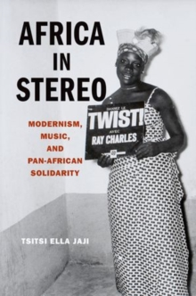 Africa in Stereo : Modernism, Music, and Pan-African Solidarity, Hardback Book