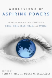 Worldviews of Aspiring Powers : Domestic Foreign Policy Debates in China, India, Iran, Japan and Russia, Paperback / softback Book