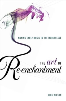 The Art of Re-enchantment : Making Early Music in the Modern Age, Hardback Book