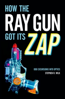 How the Ray Gun Got Its Zap : Odd Excursions into Optics, Hardback Book