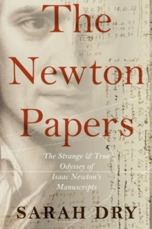 The Newton Papers : The Strange and True Odyssey of Isaac Newton's Manuscripts, Hardback Book