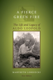 A Fierce Green Fire : The Life and Legacy of Aldo Leopold, Paperback Book