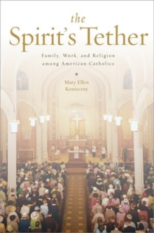 The Spirit's Tether : Family, Work, and Religion among American Catholics, Hardback Book