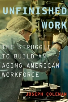 Unfinished Work : The Struggle to Build an Aging American Workforce, Hardback Book