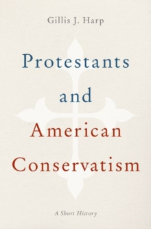 Protestants and American Conservatism : A Short History, Hardback Book
