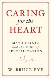 Caring for the Heart : Mayo Clinic and the Rise of Specialization, Hardback Book