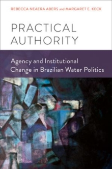 Practical Authority : Agency and Institutional Change in Brazilian Water Politics, Hardback Book