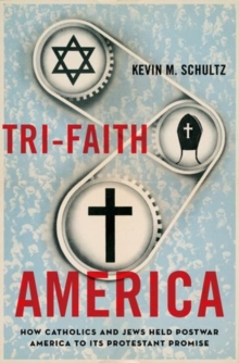 Tri-Faith America : How Catholics and Jews Held Postwar America to Its Protestant Promise, Paperback / softback Book