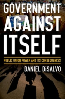 Government against Itself : How Public Employee Unions Weaken America's Government and Economy, Hardback Book
