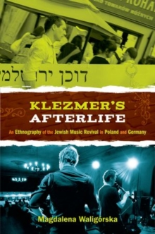 Klezmer's Afterlife : An Ethnography of the Jewish Music Revival in Poland and Germany, Hardback Book