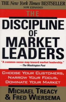The Discipline of Market Leaders : Choose Your Customers, Narrow Your Focus, Dominate Your Market, Paperback Book