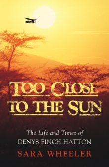 Too Close to the Sun : The Life and Times of Denys Finch Hatton, Hardback Book