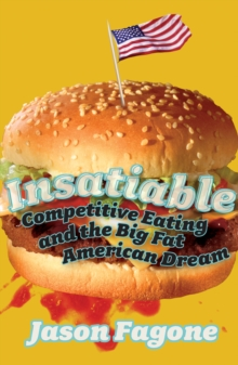 Insatiable : Competitive Eating and the Big Fat American Dream, Paperback / softback Book