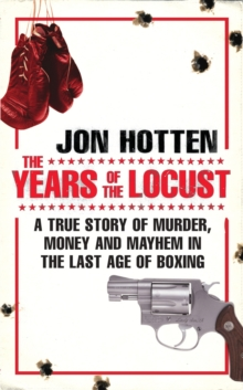 The Years of the Locust : A True Story of Murder, Money and Mayhem in the Last Age of Boxing, Paperback Book