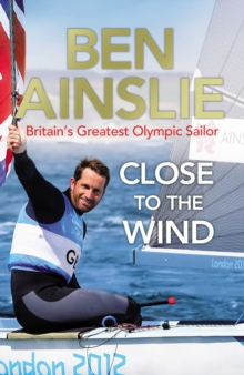 Ben Ainslie: Close to the Wind : Britain's Greatest Olympic Sailor, Paperback Book