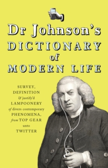Dr Johnson's Dictionary of Modern Life : Survey, Definition & justify'd Lampoonery of divers contemporary Phenomena, from Top Gear unto Twitter, Hardback Book