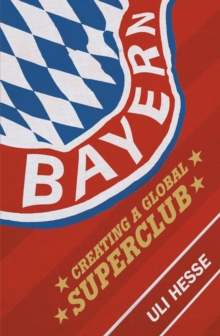 Bayern : Creating a Global Superclub, Paperback Book