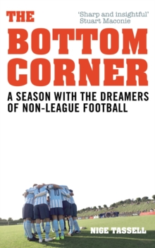 The Bottom Corner : A Season with the Dreamers of Non-League Football, Paperback Book
