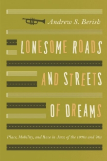 Lonesome Roads and Streets of Dreams : Place, Mobility, and Race in Jazz of the 1930s and '40s, Paperback Book