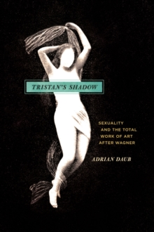 Tristan's Shadow : Sexuality and the Total Work of Art After Wagner, Hardback Book