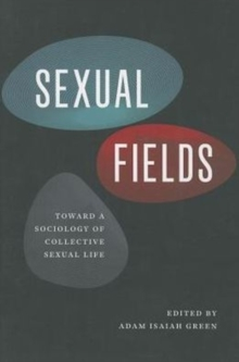 Sexual Fields : Toward a Sociology of Collective Sexual Life, Paperback / softback Book