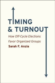 Timing and Turnout : How Off-cycle Elections Favor Organized Groups, Paperback / softback Book