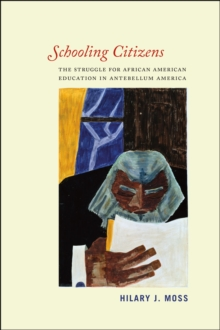 Schooling Citizens : The Struggle for African American Education in Antebellum America, Paperback / softback Book