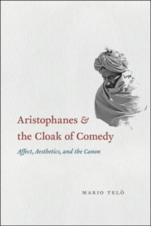 Aristophanes and the Cloak of Comedy : Affect, Aesthetics, and the Canon, Hardback Book