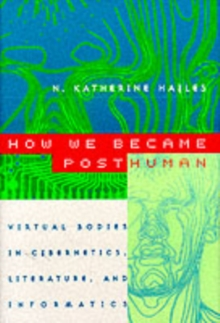 How We Became Posthuman : Virtual Bodies in Cybernetics, Literature and Informatics, Paperback Book
