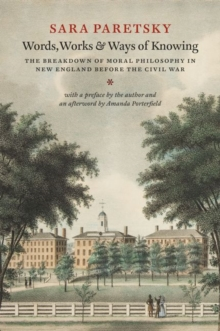 Words, Works, and Ways of Knowing : The Breakdown of Moral Philosophy in New England before the Civil War, Hardback Book