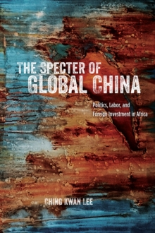 The Specter of Global China : Politics, Labor, and Foreign Investment in Africa, Hardback Book