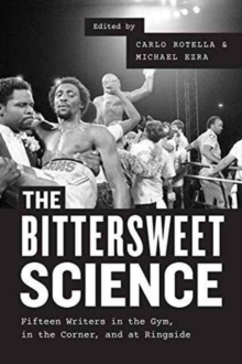 The Bittersweet Science : Fifteen Writers in the Gym, in the Corner, and at Ringside, Paperback / softback Book