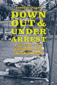 Down, Out, and Under Arrest : Policing and Everyday Life in Skid Row, Hardback Book