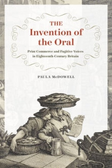 The Invention of the Oral : Print Commerce and Fugitive Voices in Eighteenth-Century Britain, Hardback Book