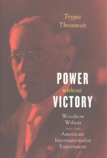 Power Without Victory : Woodrow Wilson and the American Internationalist Experiment, Paperback / softback Book