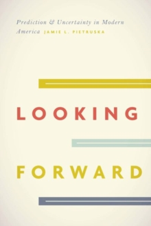 Looking Forward : Prediction and Uncertainty in Modern America, Hardback Book