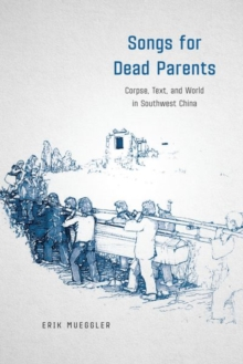 Songs for Dead Parents : Corpse, Text, and World in Southwest China, Hardback Book
