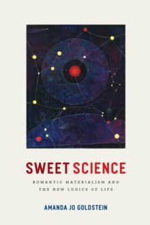 Sweet Science : Romantic Materialism and the New Logics of Life, Paperback / softback Book