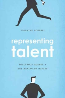 Representing Talent : Hollywood Agents and the Making of Movies, Paperback / softback Book