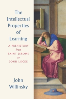 The Intellectual Properties of Learning : A Prehistory from Saint Jerome to John Locke, Hardback Book