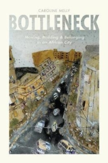 Bottleneck : Moving, Building, and Belonging in an African City, Paperback Book