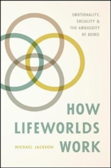 How Lifeworlds Work : Emotionality, Sociality, and the Ambiguity of Being, Paperback / softback Book