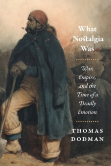 What Nostalgia Was : War, Empire, and the Time of a Deadly Emotion, Hardback Book