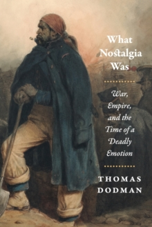 What Nostalgia Was : War, Empire, and the Time of a Deadly Emotion, Paperback / softback Book