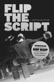 Flip the Script : European Hip Hop and the Politics of Postcoloniality, Hardback Book