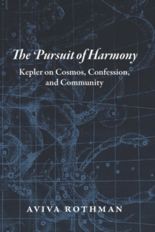 The Pursuit of Harmony : Kepler on Cosmos, Confession, and Community, Hardback Book