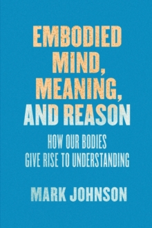 Embodied Mind, Meaning, and Reason : How Our Bodies Give Rise to Understanding, Paperback / softback Book