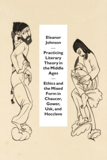Practicing Literary Theory in the Middle Ages : Ethics and the Mixed Form in Chaucer, Gower, Usk, and Hoccleve, Paperback / softback Book