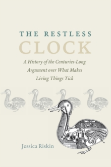 The Restless Clock : A History of the Centuries-Long Argument Over What Makes Living Things Tick, Paperback Book