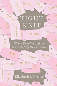 Tight Knit : Global Families and the Social Life of Fast Fashion, Paperback / softback Book